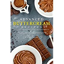 Advanced Buttercream Recipes: Tasty and Intricate Buttercream Recipes for Gourmet Cakes and Cupcakes