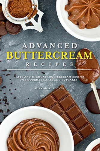 Advanced Buttercream Recipes: Tasty and Intricate Buttercream Recipes for Gourmet Cakes and Cupcakes by [Boundy, Anthony]