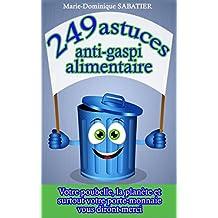 249 astuces anti-gaspi alimentaire: Votre poubelle, la planète, et surtout votre porte-monnaie vous diront merci. (French Edition)