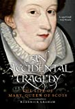 Accidental Tragedy : The Life of Mary, Queen of Scots, Graham, Roderick, 1841588032