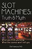 img - for Slot Machines: Truth & Myth: What You Think You Know; What the Casinos Won't Tell You book / textbook / text book