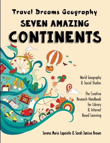 Seven Amazing Continents - Travel Dreams Geography - The Thinking Tree: World Geography & Social Studies The Creative Research Handbook for Library & Internet Based Learning (Volume 1)