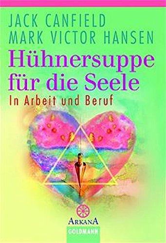 Hühnersuppe für die Seele: In Arbeit und Beruf (Arkana) Taschenbuch – 1. August 2003 Jack Canfield Burkhard Hickisch Goldmann Verlag 3442216397