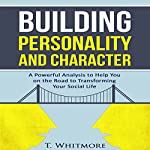 Building Personality and Character: A Powerful Analysis to Help You on the Road to Transforming Your Social Life | T. Whitmore