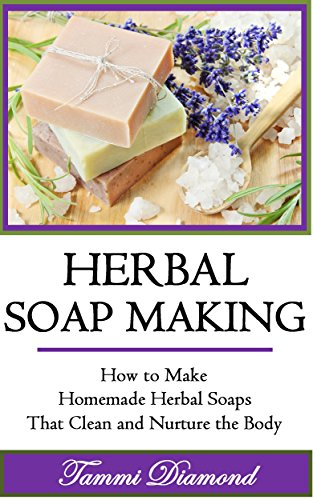 Herbal Soap Making: How to Make Homemade Herbal Soaps that Clean and Nurture the Body