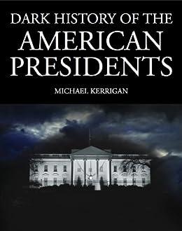 Dark History of the American Presidents (Dark Histories) by [Kerrigan, Michael]