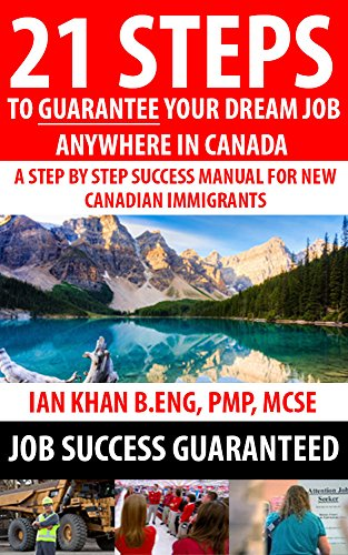 21 Steps to Guarantee your Dream Job Anywhere in Canada - A Step by Step Success Manual for New Canadian Immigrants: Find a job in Canada with the Right Tools and Knowledge