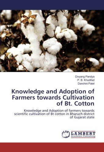 Knowledge and Adoption of Farmers towards Cultivation of Bt. Cotton: Knowledge and Adoption of farmers towards scientific cultivation of Bt cotton in Bharuch district of Gujarat state