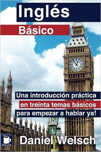 Inglés Básico: Una Introducción Práctica En Treinta Temas Básicos Para Empezar A Hablar Ya!: Volume 1 por Daniel Welsch epub