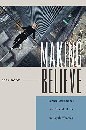 (Making Believe: Screen Performance and Special Effects in Popular Cinema (Techniques of the Moving)