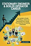 Stationary Engineer & Boiler Operator Career (Special Edition): The Insider's Guide to Finding a Job at an Amazing Firm, Acing The Interview & Getting Promoted