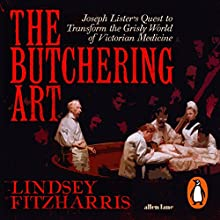 The Butchering Art: Joseph Lister's Quest to Transform the Grisly World of Victorian Medicine Audiobook by Lindsey Fitzharris Narrated by Sam Woolf