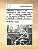 A Sermon Preach'D to the Criminals in York Castle, July 4 1708 Principally on Occasion of the Murder of Major Thomas Foulks by Richard Fiddes, Richard Fiddes, 117010021X