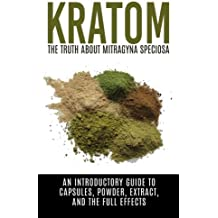 Kratom: The Truth About Mitragyna Speciosa: An Introductory Guide to Capsules, Powder, Extract, And The Full Effects (Ketum, Kratum, Kratom Capsules, Kratom Powder, Kratom Extract)