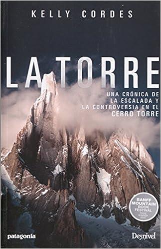 La Torre. Una crónica de la escalada y la controversia en el Cerro Torre: Amazon.es: Kelly Cordes: Libros