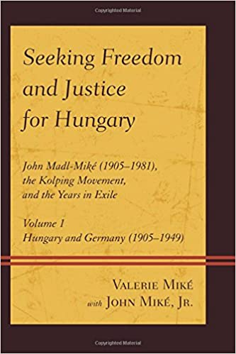 Seeking Freedom and Justice for Hungary: John Madl-Mike (1905-1981), the Kolping Movement, and the Years in Exile; Hungary and Germany (1905-1949)