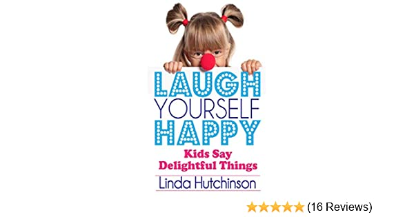 Laugh Yourself Happy: Kids Say Delightful Things