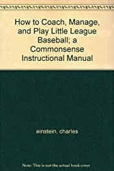 How to Coach, Manage, and Play Little League Baseball; a Commonsense Instructional Manual