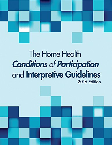 The Home Health Conditions of Participations and Interpretive Guidelines, 2016 Edition (Conditions Of Participation Home Health Interpretive Guidelines)
