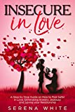 Insecure in Love: A Step by Step Guide on How to Feel Safer in Love, Eliminating Anxiety, Jealousy and Saving your Relationship