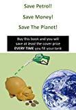 Save Petrol, Save Money, Save The Planet!: Buy this book and you will save at least the cover price EVERY TIME you fill your tank