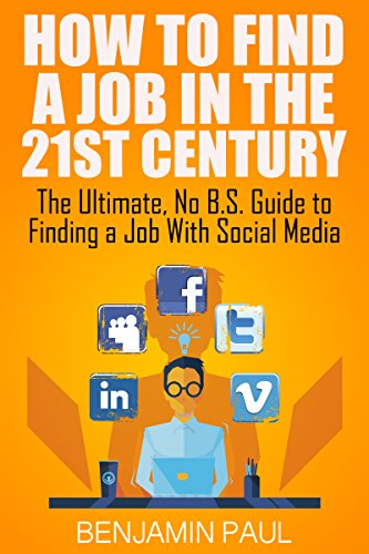 How to Find a Job in the 21st Century - The Ultimate, NO B.S. Guide to  Finding a Job With Social Media by [Paul, Benjamin]