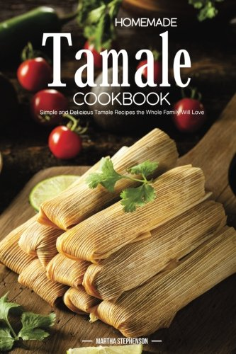 Homemade Tamale Cookbook: Simple and Delicious Tamale Recipes the Whole...