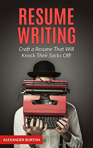 Resume Writing: Craft a Resume That Will Knock Their Socks Off!...