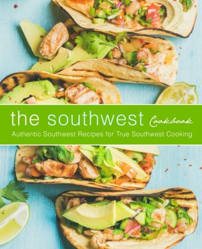 The Southwest Cookbook: Authentic Southwest Recipes for True Southwest Cooking