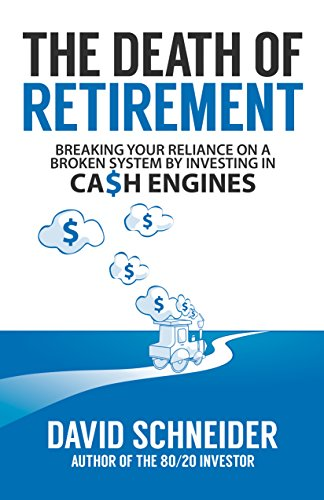 The Death Of Retirement: Breaking Your Reliance on a Broken System by Investing in Cash Engines by [Schneider, David Woo]