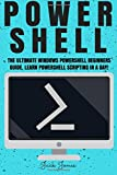 Powershell: The Ultimate Windows Powershell Beginners Guide. Learn Powershell Scripting In A Day! (Powershell, Powershell guide, Powershell scripting, ... Hacking, Tor, Programming, Command Line)