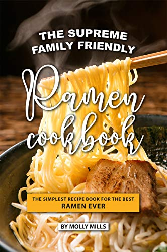 The Supreme Family Friendly Ramen Cookbook: The Simplest Recipe Book for The...