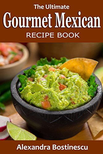 Mexican Recipes: The Ultimate Gourmet Mexican Recipe Book by [Bostinescu, Alexandra, Content Arcade Publishing]