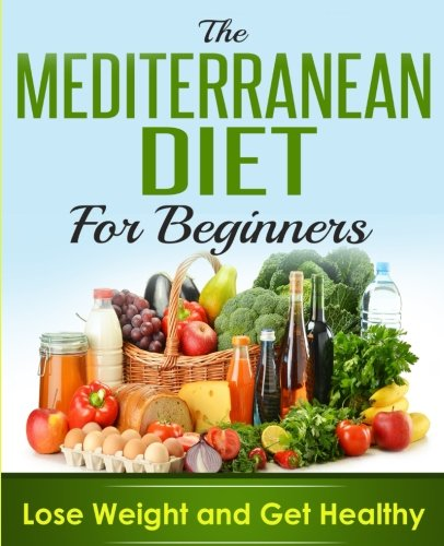 Mediterranean Diet: Mediterranean Cookbook For Beginners, Lose Weight And Get Healthy (Mediterranean Recipes, Mediterranean For Beginners, Mediterranean Cookbook, Mediterranean Diet For Weight Loss) cover