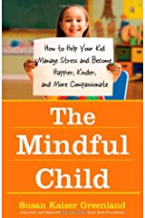 The Mindful Child: How to Help Your Kid Manage Stress and Become Happier, Kinder, and More Compassionate Paperback