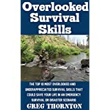 Overlooked Survival Skills: The Top 10 Most Overlooked And Underappreciated Survival Skills That Could Save Your Life In An Emergency Survival Or Disaster Scenario
