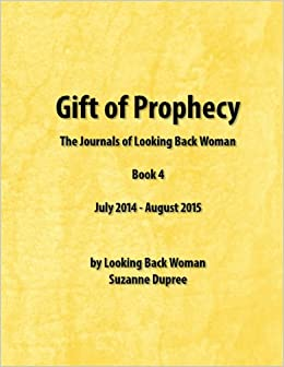Gift of Prophecy - The Journals of Looking Back Woman: Book 4: July 2014 - August 2015 (Volume 6) Paperback – September 2, 2015