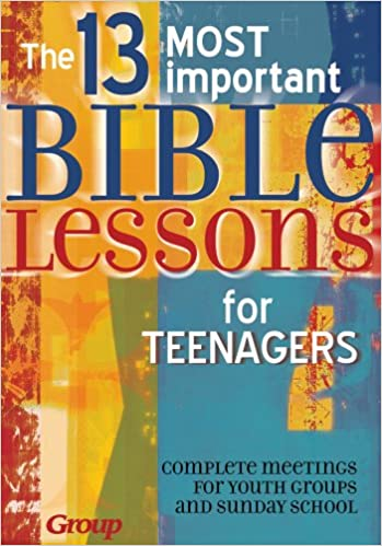 13 MOST IMPORTANT BIBLE LESSONS FOR TEENAGERS: Group Publishing