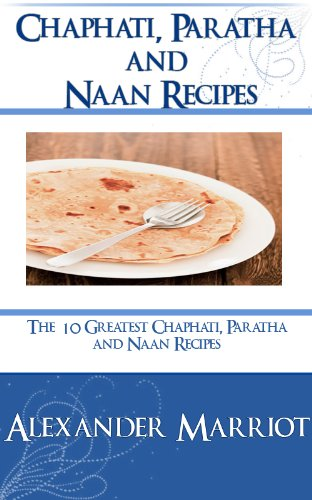 Chapathi, Paratha and Naan Recipes : The 10 Greatest Chapathi, Paratha and Naan Recipes Ever