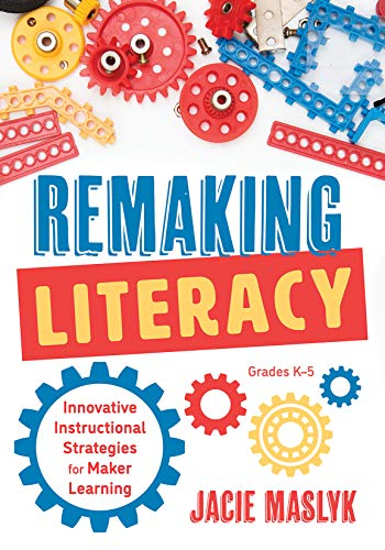 Remaking Literacy: Innovative Instructional Strategies for Maker Learning, Grades K-5; Classroom Maker Projects for Elementary Literacy Education (Project Based Learning Ideas For Fourth Grade)