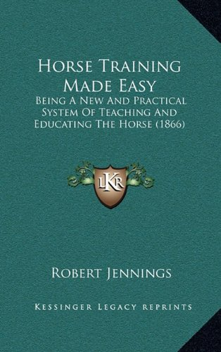 Horse Training Made Easy: Being A New And Practical System Of Teaching And Educating The Horse (1866) pdf
