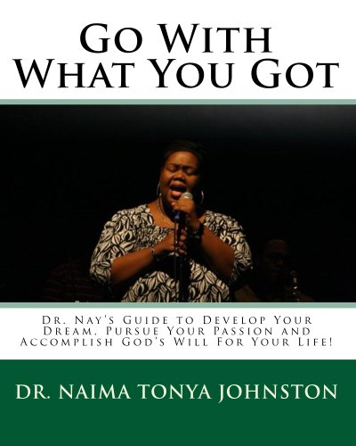 Go With What You Got: Dr. Nay's Guide to Develop Your Dream, Pursue Your Passion and Accomplish God's Will For Your Life!
