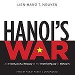 Hanoi's War: An International History of the War for Peace in Vietnam   Lien-Hang T. Nguyen