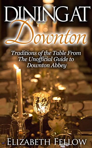 Dining at Downton: Traditions of the Table and Delicious Recipes From The Unofficial Guide to Downton Abbey (Downton Abbey Books) by Elizabeth Fellow