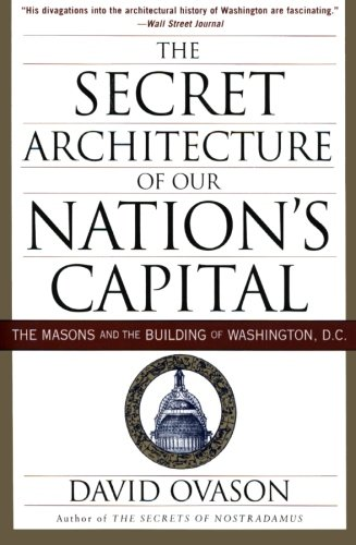 The Secret Architecture Of Our Nations Capital  The Masons And The Building Of Washington  D C