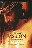 Mel Gibson s Passion and Philosophy: The Cross, the Questions, the Controverssy (Popular Culture and Philosophy Book 10)