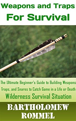How to Build Weapons and Traps for Survival: The Ultimate Beginner's Guide to Building Weapons, Traps, and Snares to Catch Game in a Life or Death Survival Situation by [Rommel, Bartholomew]