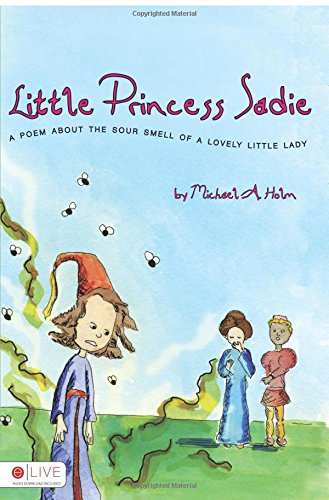 Little Princess Sadie: A Poem about the Sour Smell of a Lovely Little Lady Michael A. Holm
