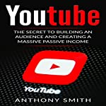 YouTube: The Secret to Building an Audience and Creating a Massive Passive Income | Anthony Smith
