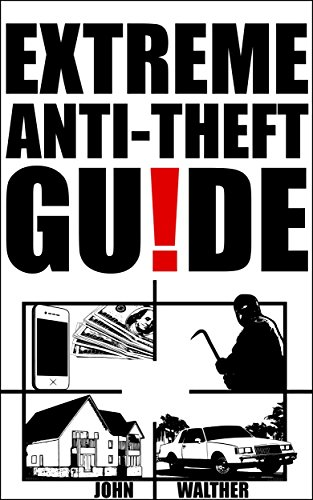 Extreme Anti-Theft Guide: Effective and uncommon solutions against thieves, burglars and even mother nature!
